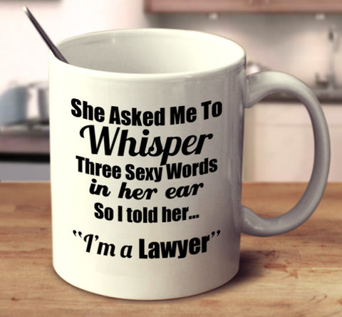 "She Asked Me To Whisper Three Sexy Words In Her Ear, So I told Her.. ""I'm A Lawyer."""