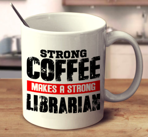 Strong Coffee Makes A Strong Librarian