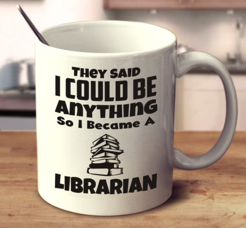 They Said I Could Be Anything So I Became A Librarian