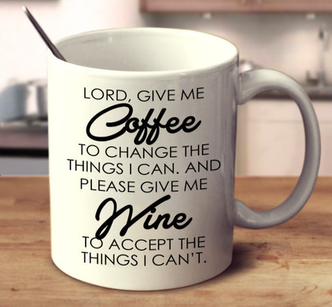 Lord, Give Me Coffee To Change The Things I Can. And Please Give Me Wine To Accept The Things I Can't.