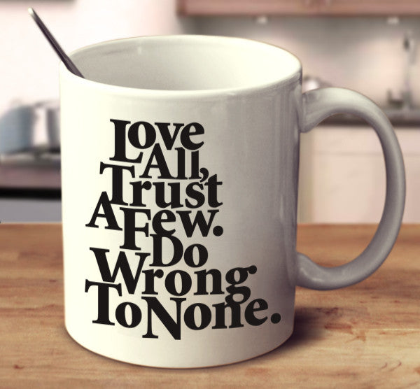 Love All. Trust Few. Do Wrong To None.