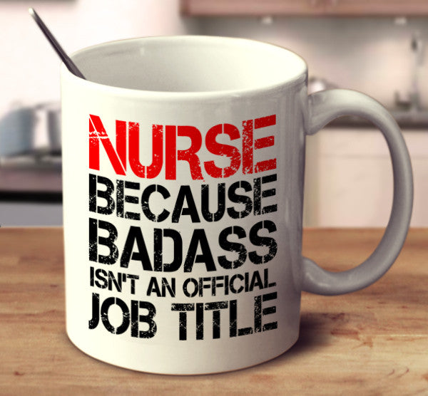 Nurse Because Badass Isn't An Official Job Title