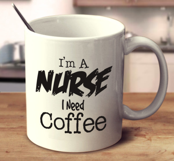 I'm A Nurse I Need Coffee