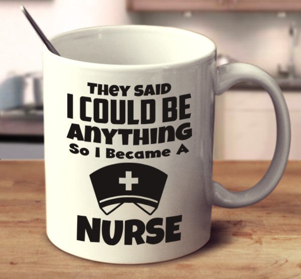 They Said I Can Be Anything So I Became A Nurse