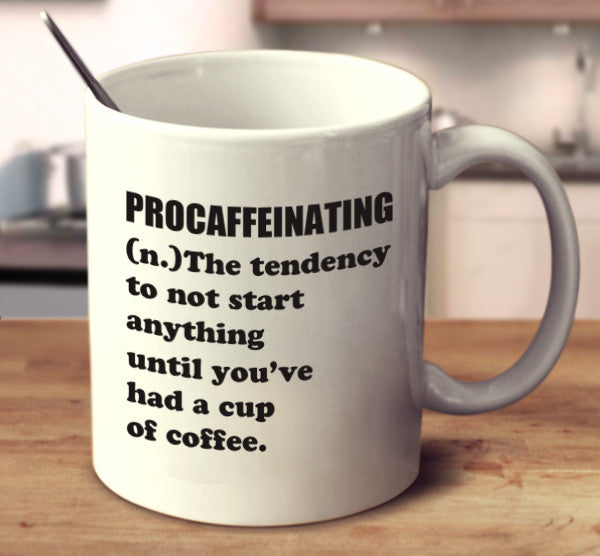 Procaffeinating (n.) The Tendency To Not Start Anything Until You've Had A Cup Of Coffee