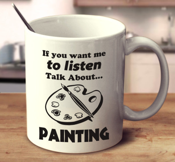If You Want Me To Listen Talk About Painting