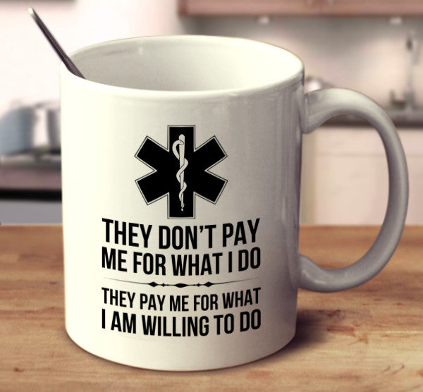 They Don't Pay Me For What I Do, They Pay Me For What I Am Willing To Do. - Paramedic
