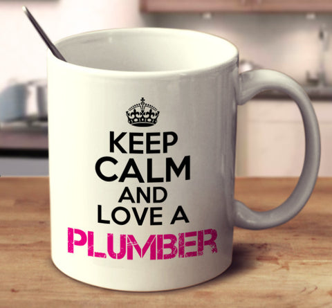 Keep Calm And Love A Plumber