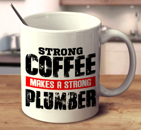 Strong Coffee Makes A Strong Plumber