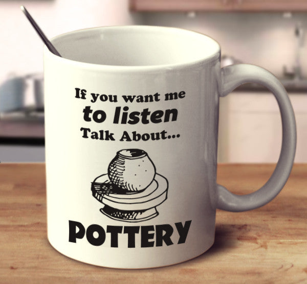If You Want Me To Listen Talk About Pottery