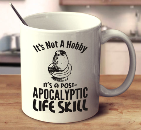 It's Not A Hobby It's A Post-Apocalyptic Life Skill - Pottery