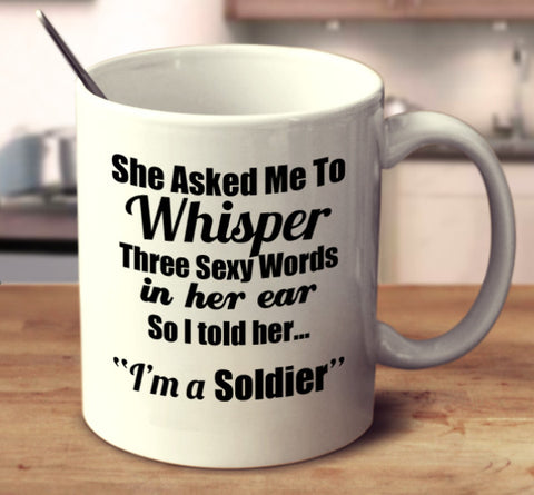 "She Asked Me To Whisper Three Sexy Words In Her Ear, So I told Her.. ""I'm A Soldier."""