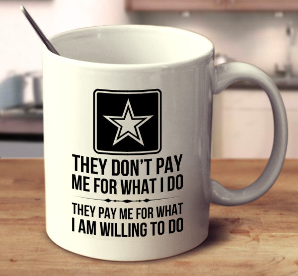 They Don't Pay Me For What I Do, They Pay Me For What I Am Willing To Do. - Soldier