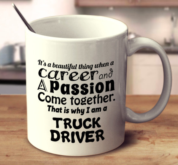 It Is A Beautiful Thing When A Career And A Passion Come Together. That Is Why I Am A Truck Driver.