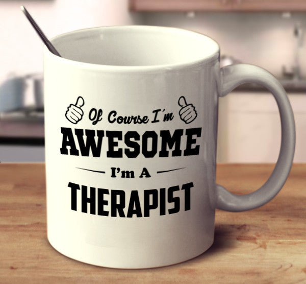 Of Course I'm Awesome I'm A Therapist