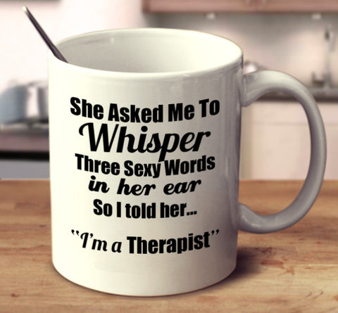 "She Asked Me To Whisper Three Sexy Words In Her Ear, So I told Her.. ""I'm A Therapist."""