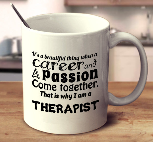 It Is A Beautiful Thing When A Career And A Passion Come Together. That Is Why I Am A Therapist.