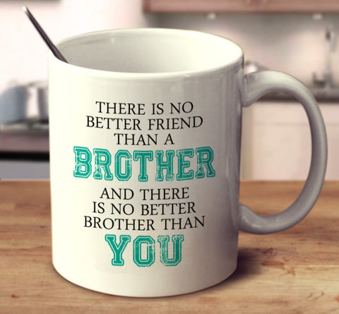 There Is No Better Friend Than A Brother And There Is No Better Brother Than You