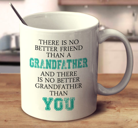 There Is No Better Friend Than A Grandfather And There Is No Better Grandfather Than You