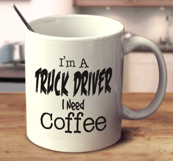 I'm A Truck Driver I Need Coffee