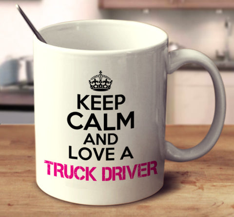Keep Calm And Love A Truck Driver