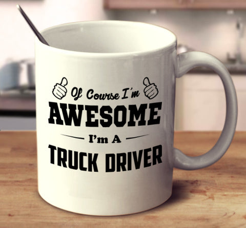Of Course I'm Awesome I'm A Truck Driver
