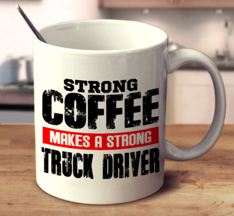 Strong Coffee Makes A Strong Truck Driver