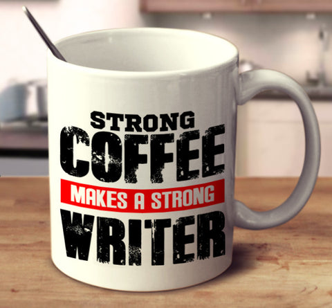 Strong Coffee Makes A Strong Writer
