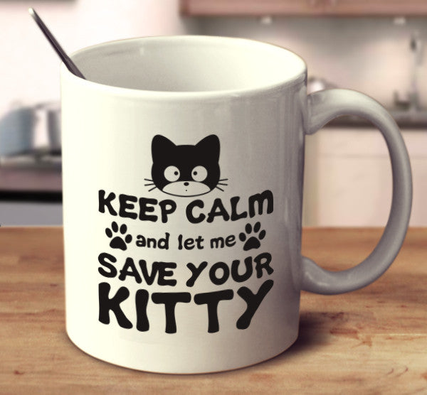 Keep Calm And Let Me Save Your Kitty