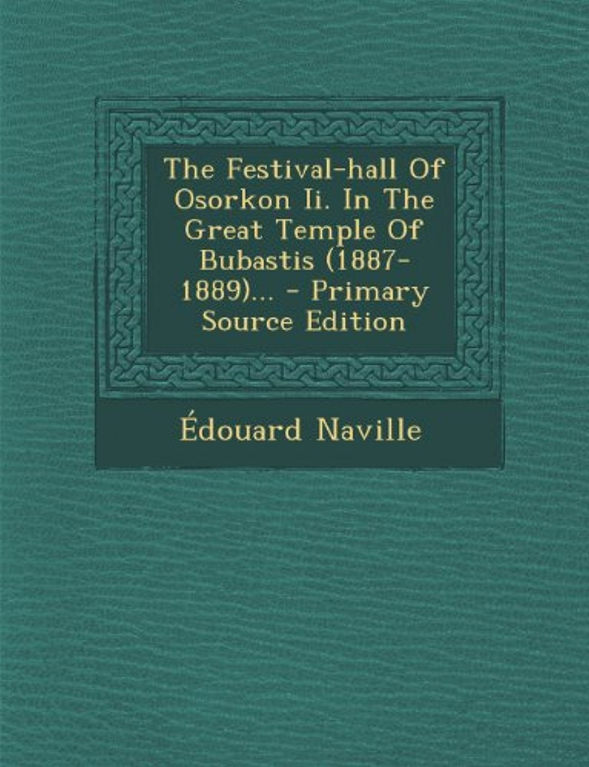 The Festival-hall Of Osorkon Ii. In The Great Temple Of Bubastis (1887-1889)... - Primary Source Edition