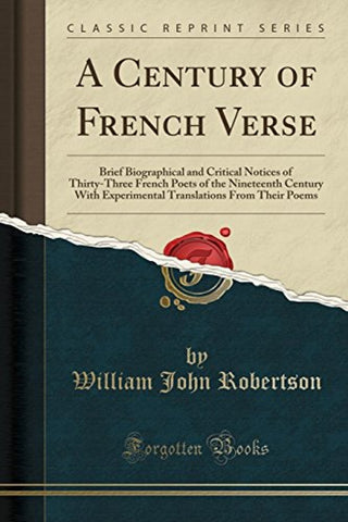 A Century of French Verse: Brief Biographical and Critical Notices of Thirty-Three French Poets of the Nineteenth Century With Experimental Translations From Their Poems (Classic Reprint)