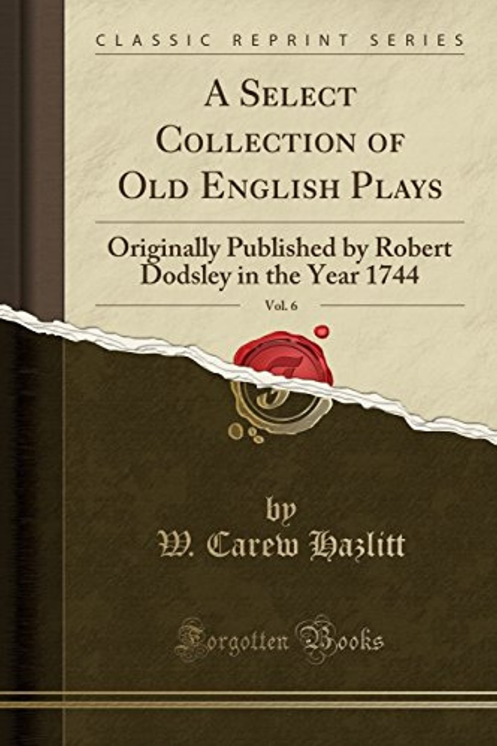 A Select Collection of Old English Plays, Vol. 6: Originally Published by Robert Dodsley in the Year 1744 (Classic Reprint)
