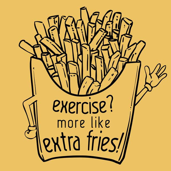 Exercise? More Like Extra Fries!