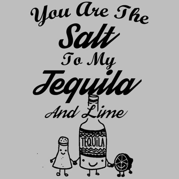 You Are The Salt To My Tequila