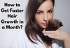 How to Get Faster Hair Growth in a Month?