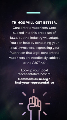 Things will get better. Concentrate vaporizers were sucked into this broad set of laws, but the industry will adapt. You can help by contacting your local lawmakers, expressing your frustration that legal concentrate vaporizers are needlessly subject to the PACT Act.