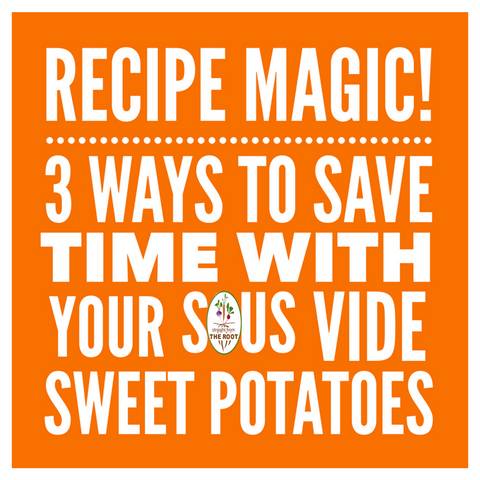 Recipe Magic! 3 Ways to Save Time With Your Sous Vide Sweet Potatoes.