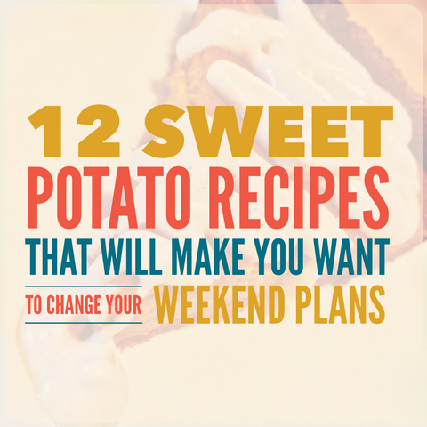 12 Sweet Potato Recipes That Will Make You Want to Change Your Weekend Plans