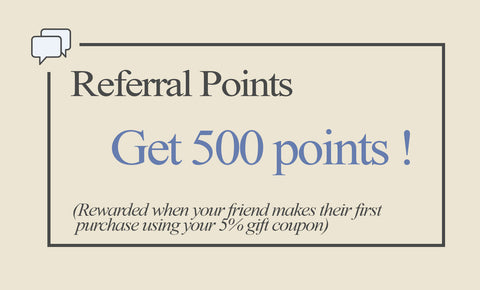 Referral Points - Get 500 points! - Rewarded when your friend makes their first purchase with their 5% coupon that you gifted