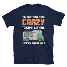 You Don't Have To Be Crazy To Camp With Us, We Can Train You - Camping T-Shirt