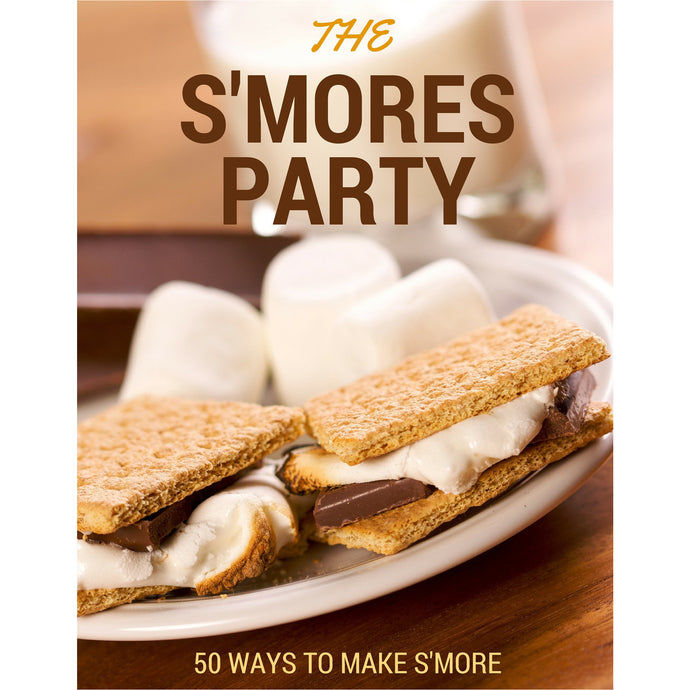 The S'mores Party: 50 Different Variations of S'mores Recipes!
