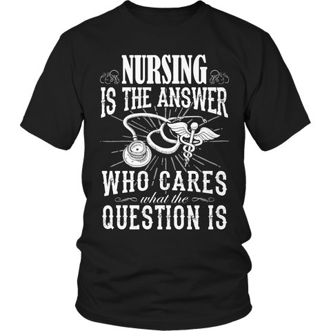 Limited Edition - Nursing is The Answer who care what the Question is