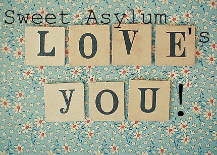 Welcome to your Sweet Asylum where there is only love and lovely things.