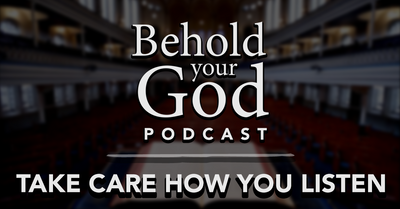 Take Care How You Listen | Behold Your God Podcast