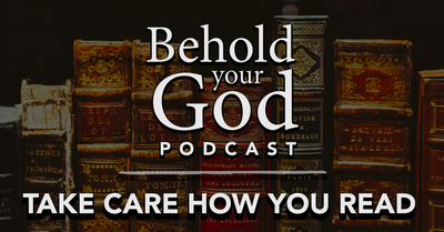 Take Care How You Read | Behold Your God Podcast