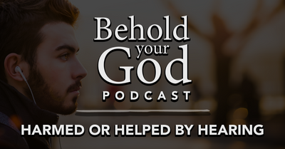 Harmed or Helped by Hearing | Behold Your God Podcast