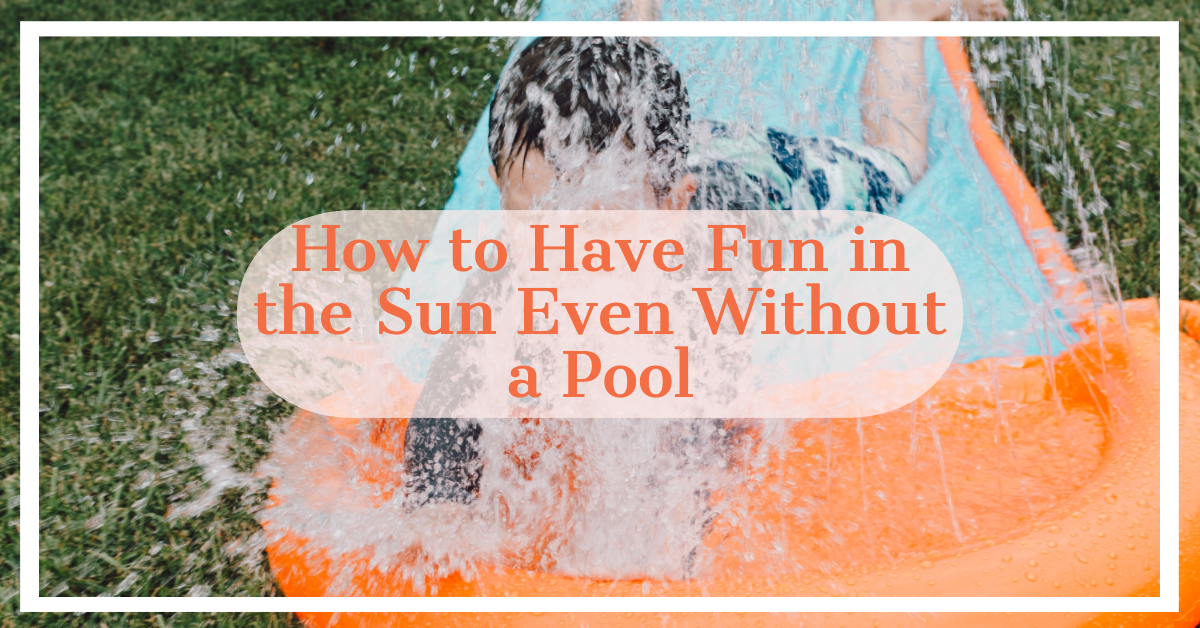 How to Have Fun in the Sun Even Without a Pool