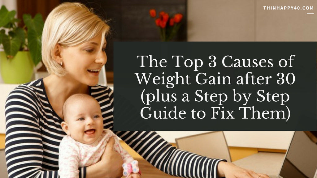 The Top 3 Causes of Weight Gain after 30 (plus a Step by Step Guide to Fix Them)