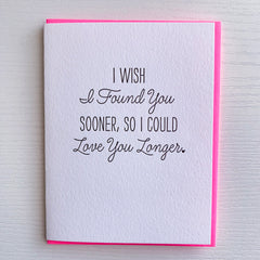 Love Card - Anniversary Card - I Wish I Found You Sooner So I Could Love You Longer