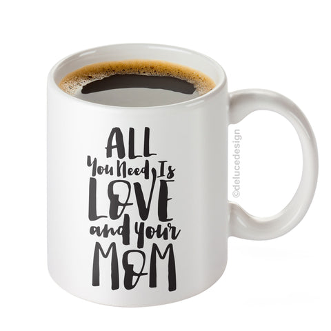 All You Need is Love and Your Mom - Ceramic Mug